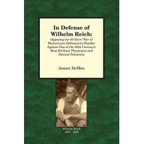 In Defense of Wilhelm Reich: Opposing the 80-Years' War of Mainstream Defamatory Slander Against One of the 20th Century's Most Brilliant Physicians and Natural Scientists by James DeMeo, 9780980231670