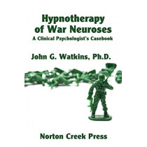 Hypnotherapy of War Neuroses: A Clinical Psychologist's Casebook by John G Watkins, 9780981928456