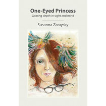 One-Eyed Princess: Gaining depth in sight and mind by Susanna Zaraysky, 9780982018910