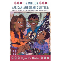 1.6 Million African American Quilters: Survey, Sites, and a Half-Dozen Art Quilt Blocks by Kyra E. Hicks, 9780982479674