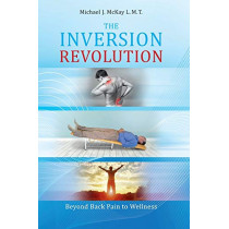 The Inversion Revolution: Beyond Back Pain to Wellness by Michael James McKay, 9780982661536