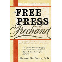 A Free Press in Freehand: The Spirit of American Blogging in the Handwritten Newspapers of John McLean Harrington 1858-1869 by Michael Ray Smith, 9780982706329
