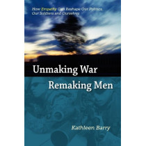 Unmaking War, Remaking Men: How Empathy Can Reshape Our Politics, Our Soldiers and Ourselves by Kathleen Lois Barry, 9780982796702
