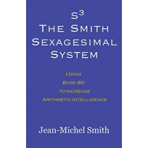 S3 the Smith Sexagesimal System: Using Base-60 to Increase Arithmetic Intelligence by Jean-Michel Smith, 9780983188810
