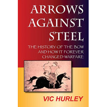 Arrows Against Steel: The History of the Bow and How it Forever Changed Warfare by Vic Hurley, 9780983475613