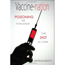 Vaccine-Nation: Poisoning the Population, One Shot at a Time by Andreas Moritz, 9780984595426