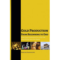 Gold Production from Beginning to End: What Gold Companies Do to Get the Shiny Metal Into Our Hands by Mariusz Skonieczny, 9780984849017