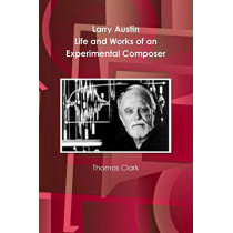 Larry Austin: Life and Work of an Experimental Composer by Thomas a Clark, 9780985565404