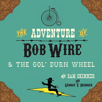 The Adventure of Bob Wire & the Gol' Durn Wheel by Sam Skinner, 9780986305788