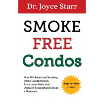 Smoke-Free Condos: How We Restricted Smoking Inside Condominium Association Units and Declared Secondhand Smoke a Nuisance - Guide for Condo & Homeowners Associations by Dr. Joyce Starr, 9780988239470