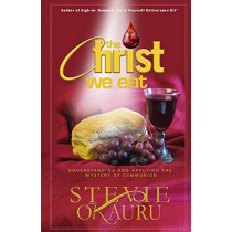 The Christ We Eat: Understanding and Applying the Mystery of Communion by Stevie Okauru, 9780989162951
