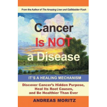 Cancer Is Not a Disease - It's a Healing Mechanism by Andreas Moritz, 9780989258753