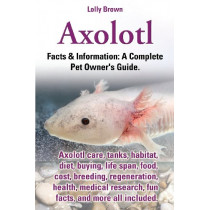 Axolotl. Axolotl Care, Tanks, Habitat, Diet, Buying, Life Span, Food, Cost, Breeding, Regeneration, Health, Medical Research, Fun Facts, and More All by Lolly Brown, 9780989658430