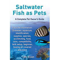 Saltwater Fish as Pets. Facts & Information: Diseases, aquarium, identification, supplies, species, acclimating, food, care, compatibility, tank setup, beginner, buying all covered and more. A Complete Pet Owner's Guide by Lolly Brown, 9780989658461