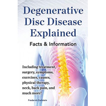 Degenerative Disc Disease Explained. Including treatment, surgery, symptoms, exercises, causes, physical therapy, neck, back, pain, and much more! Facts & Information by Frederick Earlstein, 9780989658485
