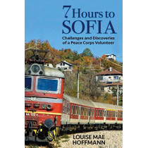 7 Hours to Sofia: Challenges and Discoveries of a Peace Corps Volunteer by Louise Mae Hoffmann, 9780989724272