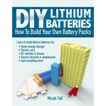 DIY Lithium Batteries: How to Build Your Own Battery Packs by Micah Toll, 9780989906708