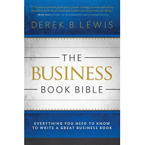 The Business Book Bible: Everything You Need to Know to Write a Great Business Book by Derek B Lewis, 9780990735601