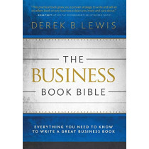 The Business Book Bible: Everything You Need to Know to Write a Great Business Book by Derek B Lewis, 9780990735618