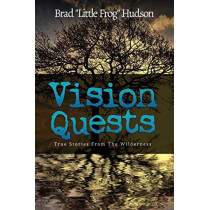 Vision Quests: True Stories from the Wilderness by Brad Little Frog Hudson, 9780990836810