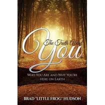 The Truth about You: Who You Are and Why You're Here on Earth by Brad Little Frog Hudson, 9780990836827