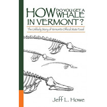 How Do You Get a Whale in Vermont?: The Unlikely Story of Vermont's State Fossil by Jeff L Howe, 9780991285303
