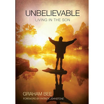 Unbelievable: Living in the Son by Graham Charles Bee, 9780992451516