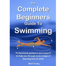 The Complete Beginners Guide to Swimming: Professional Guidance and Support to Help You Through Every Stage of Learning How to Swim by Mark Young, 9780992742898