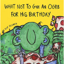 What Not To Give An Ogre For His Birthday by Will Hughes, 9780992752095