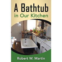 A Bathtub in Our Kitchen by Robert William Martin, 9780992897420