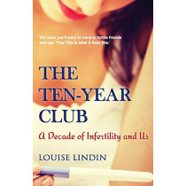 The Ten-Year Club: A Decade of Infertility and Us by Louise Lindin, 9780992959500