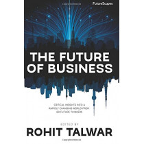 The Future of Business: Critical Insights Into a Rapidly Changing World From 60 Future Thinkers by Rohit Talwar, 9780993295805
