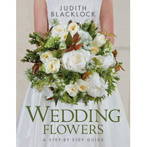 Wedding Flowers: A Step-By-Step Guide by Judith Blacklock, 9780993571527