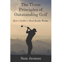 The Three Principles of Outstanding Golf: How a Golfer's Mind Really Works by Sam Jarman, 9780993573408