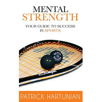 Mental Strength: A Guide to Success in Sports by Patrick Hartunian, 9780993799648