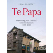 Te Papa: Reinventing New Zealand's National Museum 1998-2018 by Conal McCarthy, 9780994136268