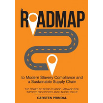 A Roadmap to Modern Slavery Compliance and a Sustainable Supply Chain: The Power to Bring Change, Manage Risk, Improve Esg Scores and Unlock Value. by Carsten Primdal, 9780994399113