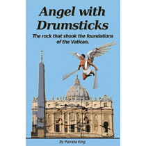 Angel with Drumsticks: The Rock That Shook the Foundations of the Vatican by Pamela King, 9780994551917