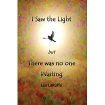 I Saw the Light But There Was No One Waiting by Lea Laruffa, 9780994588364