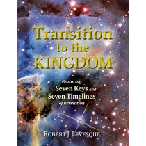 Transition to the Kingdom: Featuring Seven Keys and Seven Timelines of Revelation by Robert J Levesque, 9780994884503