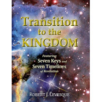 Transition to the Kingdom: Featuring Seven Keys and Seven Timelines of Revelation by Robert J Levesque, 9780994884510