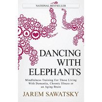 Dancing with Elephants: Mindfulness Training For Those Living With Dementia, Chronic Illness or an Aging Brain by Jarem Sawatsky, 9780995324206