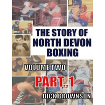 The Story of North Devon Boxing: Volume Two, Part 1 by Dick Brownson, 9780995468696