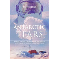 Antarctic Tears: Determination, Adversity, and the Pursuit of a Dream at the Bottom of the World by Aaron Linsdau, 9780996020602