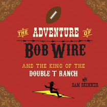 The Adventure of Bob Wire and the King of the Double T Ranch by Sam Skinner, 9780996287203