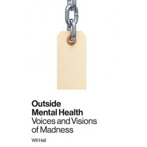 Outside Mental Health: Voices and Visions of Madness by Will Hall, 9780996514309