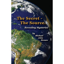 The Secret - The Source: Revealing Mysteries by Michael John Brown, 9780996574600