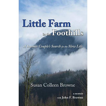 Little Farm in the Foothills: A Boomer Couple's Search for the Slow Life by Susan Colleen Browne, 9780996740845