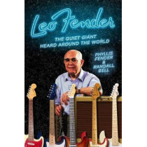 Leo Fender: The Quiet Giant Heard Around the World by Phyllis Fender, 9780996793148