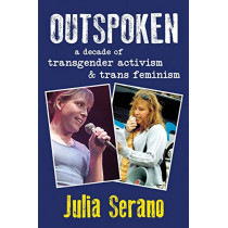 Outspoken: A Decade of Transgender Activism and Trans Feminism by Julia Serano, 9780996881005